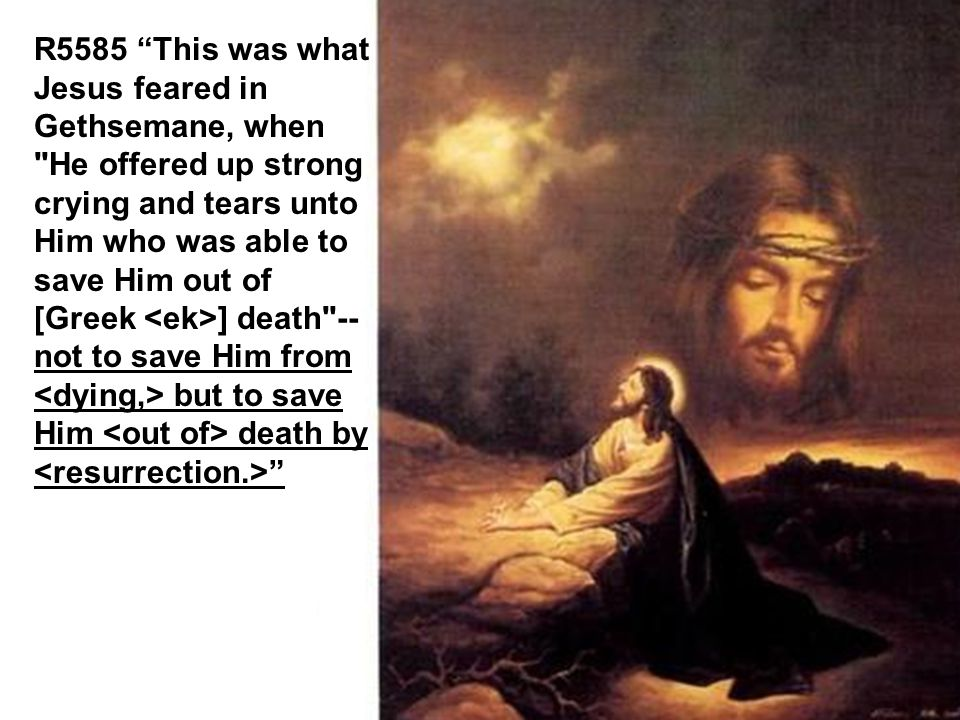 R5585 This was what Jesus feared in Gethsemane, when He offered up strong crying and tears unto Him who was able to save Him out of [Greek <ek>] death --not to save Him from <dying,> but to save Him <out of> death by <resurrection.>